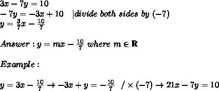 3x-7y=10\-7y=-3x+10\ \ \ |divide\ both\ sides\ by\ (-7)\y=\frac{3}{7}x-\frac{10}{7}\\Answer:y=mx-\frac{10}{7}\ where\ m\in\mathbb{R}\\Example:\\y=3x-\frac{10}{7}\to-3x+y=-\frac{10}{7}\ \ /\times(-7)\to 21x-7y=10
