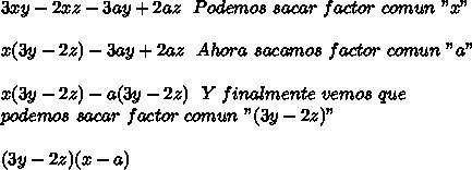"""3xy-2xz-3ay+2az\ \ Podemos\ sacar\ factor\ comun\ """"x""""\\ \\x(3y-2z)-3ay+2az\ \ Ahora\ sacamos\ factor\ comun\ """"a""""\\ \\x(3y-2z)-a(3y-2z)\ \ Y\ finalmente\ vemos\ que\\ podemos\ sacar\ factor\ comun\ """"(3y-2z)""""\\ \\(3y-2z)(x-a)"""
