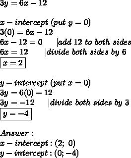 3y=6x-12\\\\x-intercept\ (put\ y=0)\\3(0)=6x-12\\6x-12=0\ \ \ \ \ |add\ 12\ to\ both\ sides\\6x=12\ \ \ \ \ \ |divide\ both\ sides\ by\ 6\\\boxed{x=2}\\\\y-intercept\ (put\ x=0)\\3y=6(0)-12\\3y=-12\ \ \ \ \ |divide\ both\ sides\ by\ 3\\\boxed{y=-4}\\\\Answer:\\x-intercept:(2;\ 0)\\y-intercept:(0;-4)