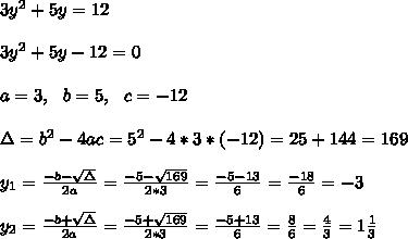 3y^2 +5y=12 \\ \\3y^2 +5y-12=0\\ \\a=3, \ \ b= 5, \ \ c= -12\\ \\ \Delta = b^{2}-4ac =  5^{2}-4*3* (-12)=25+144=169  \\ \\y_{1}=\frac{-b-\sqrt{\Delta }}{2a} =\frac{-5- \sqrt{169}}{2*3}= \frac{-5-13}{6}=\frac{-18}{6}=-3\\ \\y_{2}=\frac{-b+\sqrt{\Delta }}{2a} =\frac{-5+ \sqrt{169}}{2*3}= \frac{-5+13}{6}=\frac{8}{6}= \frac{4}{3}=1\frac{1}{3}