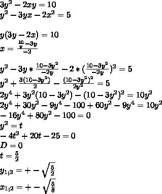 3y^2-2xy=10\\y^2-3yx-2x^2=5\\\\y(3y-2x)=10\\x=\frac{\frac{10}{y}-3y}{-2}\\\\y^2-3y*\frac{10-3y^2}{-2y}-2*(\frac{10-3y^2}{-2y})^2=5\\y^2+\frac{3(10-3y^2)}{2}-\frac{(10-3y^2)^2}{2y^2}=5\\2y^4+3y^2(10-3y^2)-(10-3y^2)^2=10y^2\\2y^4+30y^2-9y^4- 100+60y^2-9y^4=10y^2\\ -16y^4+80y^2-100=0\\y^2=t\\-4t^2+20t-25=0\\D=0\\ t=\frac{5}{2}\\y_{1;2}=+-\sqrt{\frac{5}{2}}\\x_{1;2}=+-\sqrt{\frac{5}{8}}