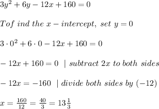 3y ^{2} + 6y -12x + 160=0 \\To f\ ind \ the \ x-intercept,\  set \ y = 0 \\3 \cdot 0 ^{2} + 6 \cdot 0 -12x + 160=0 \ \-12x+160=0 \ \ |\ subtract\ 2x\ to\ both\ sides \ \-12x=-160 \ \ | \ divide \ both \ sides\  by\  (-12 )\\x=\frac{160}{12} =\frac{40}{3}=13\frac{1}{3}