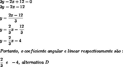 3y-2x+12=0\\3y=2x-12\\\\y= \dfrac{2x-12}{3}\\\\y= \dfrac{2}{3}x- \dfrac{12}{3}\\\\y= \dfrac{2}{3}x-4\\\\Portanto,~o~coeficiente~angular~e~linear~respectivamente~s\~ao:\\\\ \dfrac{2}{3}~~e~~-4,~alternativa~D
