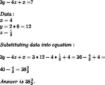 3y-4z+x=?\\\\Data:\\x=4\\y=2*6=12\\z=\frac{1}{3}\\\\ Substituting\ data\ into\ equation:\\\\3y-4z+x=3*12-4*\frac{1}{3}+4=36-\frac{4}{3}+4=\\\\40-\frac{4}{3}=38\frac{2}{3}\\\\Answer\ is\ 38\frac{2}{3}.