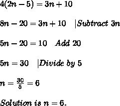 4(2n-5)=3n+10\\8n-20=3n+10\ \ \ |Subtract\ 3n\\5n-20=10\ \ \ Add\ 20\\5n=30\ \ \ |Divide\ by\ 5\\n=\frac{30}{5}=6\\Solution\ is\ n=6.