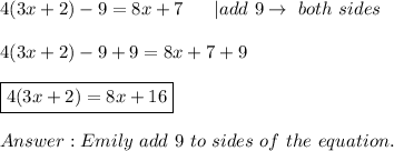 4(3x+2)-9=8x+7\ \ \ \ \ |add\ 9 \to\ both\ sides\\4(3x+2)-9+9=8x+7+9\\\boxed{4(3x+2)=8x+16}\\Answer:Emily\ add\ 9\ to \both\ sides\ of\ the\ equation.