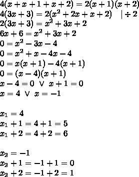 4(x+x+1+x+2)=2(x+1)(x+2) \\4(3x+3)=2(x^2+2x+x+2) \ \ \ |\div 2 \\2(3x+3)=x^2+3x+2 \\6x+6=x^2+3x+2 \\0=x^2-3x-4 \\0=x^2+x-4x-4 \\0=x(x+1)-4(x+1) \\0=(x-4)(x+1) \\x-4=0 \ \lor \ x+1=0 \\x=4 \ \lor \ x=-1 \\ \\x_1=4 \\x_1+1=4+1=5 \\x_1+2=4+2=6 \\ \\x_2=-1 \\x_2+1=-1+1=0 \\x_2+2=-1+2=1