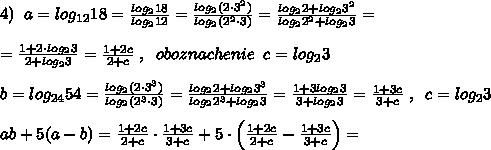 4)\; \; a=log_{12}18=\frac{log_218}{log_212}=\frac{log_2(2\cdot 3^2)}{log_2(2^2\cdot 3)}=\frac{log_22+log_23^2}{log_22^2+log_23}=\\\\=\frac{1+2\cdot log_23}{2+log_23}=\frac{1+2c}{2+c}\; ,\; \; oboznachenie\; \; c=log_23\\\\b=log_{24}54=\frac{log_2(2\cdot 3^3)}{log_2(2^3\cdot 3)}=\frac{log_22+log_23^3}{log_22^3+log_23}=\frac{1+3log_23}{3+log_23}=\frac{1+3c}{3+c}\; ,\; \; c=log_23\\\\ab+5(a-b)=\frac{1+2c}{2+c}\cdot \frac{1+3c}{3+c}+5\cdot \Big (\frac{1+2c}{2+c}-\frac{1+3c}{3+c}\Big )=