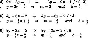 4)\ \ 9x-3y=-1\ \ \ \Rightarrow\ \ \ -3y=-9x-1\ /:(-3)\\.\ \ \ \ y=3 x+ \frac{1}{3}\ \ \ \Rightarrow\ \ \ m= 3\ \ \ \ \ and\ \ \ \ \  b=\frac{1}{3}\\\\5)\ \ 4y+6x=2\ \ \ \Rightarrow\ \ \ 4y=-6x+2\ /:4\\.\ \ \ \ y=-\frac{3}{2} x+ \frac{1}{2}\ \ \ \Rightarrow\ \ \ m= -\frac{3}{2}\ \ \ \ \ and\ \ \ \ \  b=\frac{1}{2}\\\\6)\ \ 8y-2x=5\ \ \ \Rightarrow\ \ \ 8y=2x+5\ /:8\\.\ \ \ \ y=\frac{1}{4} x+ \frac{5}{8}\ \ \ \Rightarrow\ \ \ m=\frac{1}{4}\ \ \ \ \ and\ \ \ \ \  b=\frac{5}{8}\\\\