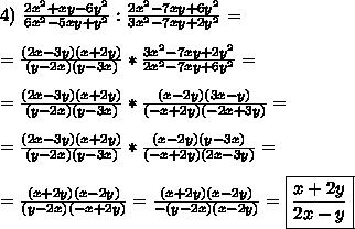 4) \ \frac{2x^2 + xy - 6y^2}{6x^2 - 5xy + y^2}:\frac{2x^2 - 7xy + 6y^2}{3x^2 - 7xy + 2y^2} = \\\\ = \frac{(2x - 3y)(x + 2y)}{(y - 2x)(y - 3x)}*\frac{3x^2 - 7xy + 2y^2}{2x^2 - 7xy + 6y^2} = \\\\ = \frac{(2x - 3y)(x + 2y)}{(y - 2x)(y - 3x)}*\frac{(x - 2y)(3x - y)}{(-x + 2y)(-2x + 3y)} = \\\\= \frac{(2x - 3y)(x + 2y)}{(y - 2x)(y - 3x)}*\frac{(x - 2y)(y - 3x)}{(-x + 2y)(2x - 3y)} = \\\\= \frac{(x + 2y)(x - 2y)}{(y - 2x)(-x + 2y)} = \frac{(x + 2y)(x - 2y)}{-(y - 2x)(x - 2y)} = \boxed{\frac{x + 2y}{2x - y}}