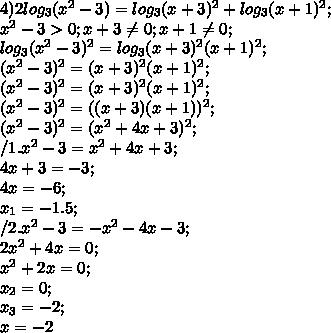 4) 2log_3 (x^2-3)=log_3 (x+3)^2+log_3 (x+1)^2;\\ x^2-3>0; x+3 \neq 0; x+1 \neq 0;\\ log_3 (x^2-3)^2=log_3 (x+3)^2(x+1)^2;\\ (x^2-3)^2=(x+3)^2(x+1)^2;\\ (x^2-3)^2=(x+3)^2(x+1)^2;\\ (x^2-3)^2=((x+3)(x+1))^2;\\ (x^2-3)^2=(x^2+4x+3)^2;\\ /1. x^2-3=x^2+4x+3;\\ 4x+3=-3;\\ 4x=-6;\\ x_1=-1.5;\\ /2. x^2-3=-x^2-4x-3;\\ 2x^2+4x=0;\\ x^2+2x=0;\\ x_2=0;\\ x_3=-2;\\ x=-2