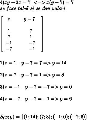 4) xy-3x=7 \ <=> x(y-7)=7 \\ se \ face \ tabel \ si  \ se  \ dau \ valori  \\  \\   \left[\begin{array}{ccc}x& \ &y-7 \ \ \\ \\1& \ &7\\7& \ &1 \\ -1 & \ & \ -7 \\ -7& \ & \ -1\end{array}\right] \  \\ \\ \\ 1)x=1 \ \ & \ y-7=7=>y=14 \\ \\ 2)x=7 \ \ & \ y-7=1 => y=8 \\ \\3)x=-1 \ \ & \ y-7=-7 =>y=0 \\ \\ 4)x=-7 \ \ & \ y-7=-1 =>y=6 \\ \\ \\ S_(x;y)= \{(1;14);(7;8);(-1;0);(-7;6) \}