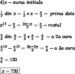 4)x-suma \ initiala \ \\ \\ \frac{1}{2} \ din\  x= \frac{1}{2} * x= \frac{x}{2} - \ prima \ data\ \\ \\ x^{(2}- \frac{x}{2}= \frac{2x-x}{2}= \frac{x}{2} - restul \\ \\ \frac{2}{3}\  din \ \frac{x}{2} = \frac{2}{3} * \frac{x}{2}= \frac{x}{3} \ -a \ 2a \ oara \\ \\ \frac{x}{2}^{(3}- \frac{x}{3}^{(2}= \frac{3x-2x}{6}= \frac{x}{6} -a \ 3a \ oara\ \\ \\ \frac{x}{6}=120 \\ \\ \boxed{x=720 \lei}