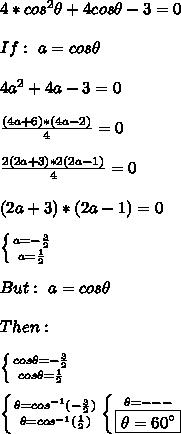 4*cos^{2}\theta+4cos\theta-3=0\\ \\If:\,\,a=cos\theta\\\\4a^2+4a-3=0\\ \\ \frac{(4a+6)*(4a-2)}{4} =0 \\  \\ \frac{2(2a+3)*2(2a-1)}{4} =0\\ \\ (2a+3)*(2a-1)=0 \\  \\  \left \{ {{a=- \frac{3}{2}} \atop {a= \frac{1}{2}}} \right.\\\\But:\,\,a=cos\theta \\\\ Then:\\\\ \left \{ {{cos\theta=- \frac{3}{2}} \atop {cos\theta= \frac{1}{2}}} \right.\\\\ \left \{ {{\theta=cos^{-1}(- \frac{3}{2})} \atop {\theta=cos^{-1}(\frac{1}{2})}}\\\\ \left \{ {{\theta=---} \atop {\boxed{\theta=60\°}}}