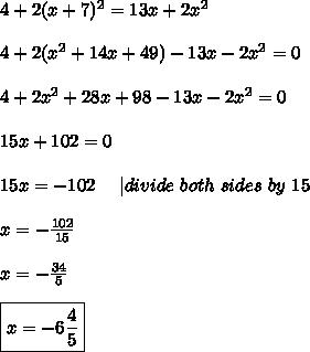 4+2(x+7)^2=13x+2x^2\\4+2(x^2+14x+49)-13x-2x^2=0\\4+2x^2+28x+98-13x-2x^2=0\\15x+102=0\\15x=-102\ \ \ \ |divide\ both\ sides\ by\ 15\\x=-\frac{102}{15}\\x=-\frac{34}{5}\\\boxed{x=-6\frac{4}{5}}