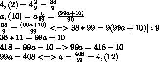 4,(2)= 4 \frac{2}{9}= \frac{38}{9}  \ a,(10)= a \frac{10}{99} = \frac{(99a+10)}{99}\ \frac{38}{9}= \frac{(99a+10)}{99} <=> 38*99= 9(99a+10)  |:9 \ 38*11= 99a +10 \ 418=99a+10  =>99a=418-10 \ 99a=408 <=> a= \frac{408}{99} = 4,(12)
