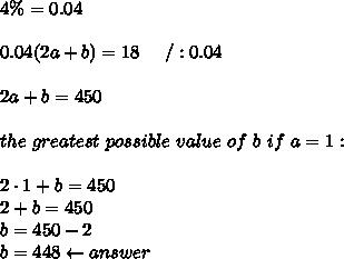 4\%=0.04\\\\0.04(2a+b)=18\ \ \ \ /:0.04\\\\2a+b=450\\\\the\ greatest\ possible\ value\ of\ b\ if\ a=1:\\\\2\cdot1+b=450\\2+b=450\\b=450-2\\b=448\leftarrow answer