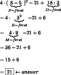 4\cdot(\underbrace{8-5}_{P-first})^2-21+\underbrace{18:3}_{D-first}\\\\=4\cdot\underbrace{3^2}_{E-first}-21+6\\\\=\underbrace{4\cdot9}_{M-first}-21+6\\\\=36-21+6\\\\=15+6\\\\=\boxed{21}\leftarrow answer