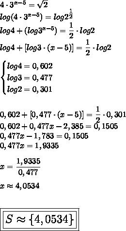 4\cdot3^{x-5}= \sqrt{2}\\log(4\cdot3^{x-5})=log2^{ \tfrac{1}{2} }\\log4+(log3^{x-5})= \dfrac{1}{2}\cdot log2\\log4+[log3\cdot(x-5)]= \dfrac{1}{2}\cdot log2\\\\\begin{cases}log4=0,602\\log3=0,477\\log2=0,301\end{cases}\\\\\\0,602+[0,477\cdot(x-5)]= \dfrac{1}{2}\cdot0,301\\0,602+0,477x-2,385=0,1505\\0,477x-1,783=0,1505\\0,477x=1,9335\\\\x= \dfrac{1,9335}{0,477}\\\\x\approx4,0534\\\\\\\Large\boxed{\boxed{S\approx\{4,0534\}}}