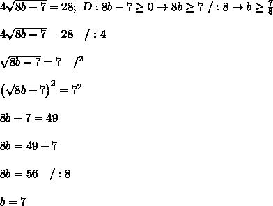 4\sqrt{8b-7}=28;\ D:8b-7\geq0\to8b\geq7\ /:8\to b\geq\frac{7}{8}\\\\4\sqrt{8b-7}=28\ \ \ /:4\\\\\sqrt{8b-7}=7\ \ \ /^2\\\\\left(\sqrt{8b-7}\right)^2=7^2\\\\8b-7=49\\\\8b=49+7\\\\8b=56\ \ \ /:8\\\\b=7