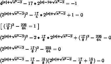4^{ x  + \sqrt{x^2 - 2}} - 17*2^{ x  - 2 + \sqrt{x^2 - 2}} = -1\\\\(2^{ x  + \sqrt{x^2 - 2}})^2 - \frac{17}{4}*2^{ x  + \sqrt{x^2 - 2}} + 1 = 0\\\\\left[ \  (\frac{17}{8})^2 - \frac{225}{64} = 1 \ \right]\\\\(2^{ x  + \sqrt{x^2 - 2}})^2 - 2*\frac{17}{8}*2^{ x  + \sqrt{x^2 - 2}} + (\frac{17}{8})^2 - \frac{225}{64} = 0 \\\\(2^{ x  + \sqrt{x^2 - 2}} - \frac{17}{8})^2 - \frac{225}{64}  = 0\\\\(2^{ x  + \sqrt{x^2 - 2}} - \frac{17}{8} - \frac{15}{8})(2^{ x  + \sqrt{x^2 - 2}} - \frac{17}{8} + \frac{15}{8}) = 0