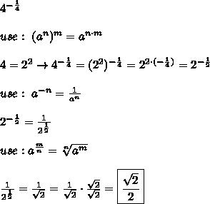 4^{-\frac{1}{4}}\\\\use:\ (a^n)^m=a^{n\cdot m}\\\\4=2^2\to4^{-\frac{1}{4}}=(2^2)^{-\frac{1}{4}}=2^{2\cdot(-\frac{1}{4})}=2^{-\frac{1}{2}}\\\\use:\ a^{-n}=\frac{1}{a^n}\\\\2^{-\frac{1}{2}}=\frac{1}{2^\frac{1}{2}}\\\\use:a^\frac{m}{n}=\sqrt[n]{a^m}\\\\\frac{1}{2^\frac{1}{2}}=\frac{1}{\sqrt2}=\frac{1}{\sqrt2}\cdot\frac{\sqrt2}{\sqrt2}=\boxed{\frac{\sqrt2}{2}}