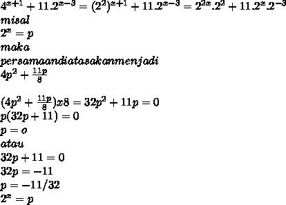 4^{x+1}+11.2^{x-3}=(2^2)^{x+1}+11.2^{x-3}=2^{2x}.2^2+11.2^x.2^{-3} \\ misal  \\ 2^x=p  \\ maka \\ persamaan diatas akan menjadi \\ 4p^2+ \frac{11p}{8}  \\  \\ (4p^2+ \frac{11p}{8})x8=32p^2+11p=0 \\ p(32p+11)=0 \\ p=o \\ atau \\ 32p+11=0 \\ 32p=-11 \\ p=-11/32 \\ 2^x=p \\