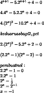 4^{x+1} - 5.2^{x+1} + 4 = 0 \\  \\ 4.4^{x} - 5.2.2^{x} + 4 = 0 \\  \\ 4.(2^x)^{2} - 10.2^{x} + 4 = 0 \\  \\ kedua ruas bagi 2, get \\  \\ 2.(2^x)^{2} - 5.2^{x} + 2 = 0  \\  \\ (2.2^{x} - 1)(2^{x} - 2) = 0 \\  \\ pembuat nol : \\ 2.2^{x} - 1 = 0 \\ 2.2^{x} =1 \\ 2^{x} =  \frac{1}{2} \\ 2^{x} = 2^{-1} \\ x = -1