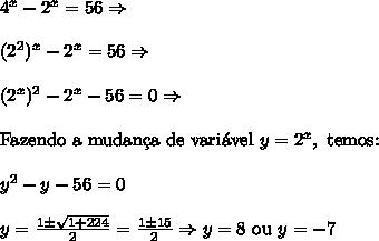 4^{x}-2^{x}=56 \Rightarrow \\\\ (2^2)^{x}-2^{x}=56 \Rightarrow \\\\ (2^x)^2-2^{x}-56=0 \Rightarrow \\\\ \text{Fazendo a mudan\c{c}a de vari\'avel }y=2^x,\text{ temos:}\\\\ y^2-y-56=0 \\\\ y=\frac{1\pm\sqrt{1+224}}2=\frac{1\pm15}2 \Rightarrow y=8\text{ ou }y=-7