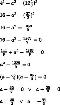 4^2 + a^2 = (12\frac{ 1}{3} )^2 \\\\16 + a^2 = ( \frac{37}{3} )^2 \\\\16 + a^2 =   \frac{1369}{9} \\\\16 + a^2-   \frac{1369}{9}=0 \\\\ \frac{144}{9} + a^2-   \frac{1369}{9}=0 \\\\  a^2-   \frac{1225}{9}=0 \\\\(a-\frac{35}{3}) (a+\frac{35}{3}) =0\\\\ a-\frac{35}{3}=0\ \ \vee \ \ a+\frac{35}{3}  =0\\\\ a=\frac{35}{3} \ \ \vee \ \ a=-\frac{35}{3}