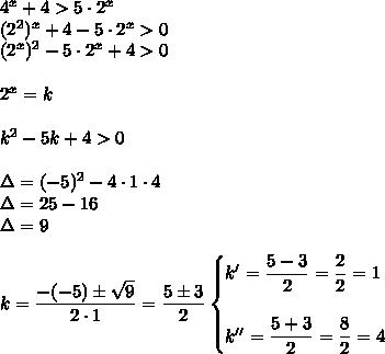 4^x+4>5\cdot2^x\\(2^2)^x+4-5\cdot2^x>0\\(2^x)^2-5\cdot2^x+4>0\\\\2^x=k\\\\k^2-5k+4>0\\\\\Delta=(-5)^2-4\cdot1\cdot4\\\Delta=25-16\\\Delta=9\\\\k= \dfrac{-(-5)\pm \sqrt{9} }{2\cdot1}= \dfrac{5\pm3}{2}\begin{cases}k'= \dfrac{5-3}{2}= \dfrac{2}{2}=1\\\\k''= \dfrac{5+3}{2}= \dfrac{8}{2}=4    \end{cases}