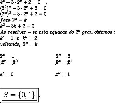 4^x-3\cdot2^x+2=0~~~.\\(2^2)^x-3\cdot2^x+2=0\\(2^x)^2-3\cdot2^x+2=0\\faca~2^x=k\\k^2-3k+2=0\\Ao~resolver-se~esta~equacao~do~2\º~grau~obtemos:\\k'=1~~e~~k''=2\\voltando, ~2^x=k\\\\2^x=1~~~~~~~~~~~~~~~~~~~~~~~~~2^x=2\\\not2^x=\not2^0~~~~~~~~~~~~~~~~~~~~~\not2^x=\not2^1\\\\x'=0~~~~~~~~~~~~~~~~~~~~~~~~~x''=1\\\\\\\Large\boxed{\boxed{S=\{0,1\}}}.\\.