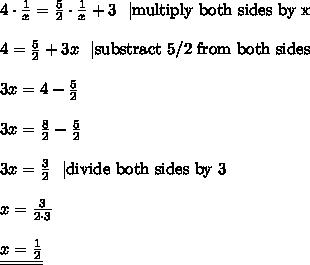 4 \cdot \frac{1}{x}= \frac{5}{2} \cdot \frac{1}{x} + 3 \ \ |\hbox{multiply both sides by x} \\ \\4=\frac{5}{2} + 3x \ \ |\hbox{substract 5/2 from both sides} \\ \\3x=4-\frac{5}{2} \\ \\3x=\frac{8}{2} - \frac{5}{2} \\ \\3x=\frac{3}{2} \ \ |\hbox{divide both sides by 3} \\ \\x=\frac{3}{2 \cdot 3} \\ \\\underline{\underline{x=\frac{1}{2}}}