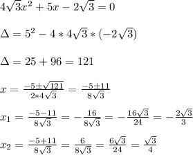 4 \sqrt{3}x^2+5x-2 \sqrt{3}=0\\\\\Delta=5^2-4*4 \sqrt{3}* (-2\sqrt{3}    )\\\\\Delta=25+96=121\\\\x=\frac{-5 \pm \sqrt{121}}{2*4 \sqrt{3} }=\frac{-5 \pm 11}{8 \sqrt3}\\\\x_1=\frac{-5-11}{8\sqrt3}=-\frac{16}{8\sqrt3}=-\frac{16\sqrt3}{24}=-\frac{2\sqrt3}{3}\\\\x_2=\frac{-5+11}{8\sqrt3}=\frac{6}{8\sqrt3}=\frac{6\sqrt3}{24}=\frac{\sqrt3}{4}\\