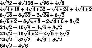 4 \sqrt{72} + 4\sqrt{128} - \sqrt{96} + 4 \sqrt{8} \\4 \sqrt{4*18} + 4\sqrt{4*32} - \sqrt{4*24} + 4 \sqrt{4*2} \\8 \sqrt{18} + 8\sqrt{32} - 2\sqrt{24} + 8\sqrt{2} \\8 \sqrt{9*2} + 8\sqrt{4*8} - 2\sqrt{4*6} + 8\sqrt{2} \\24\sqrt{2} + 16\sqrt{8} - 4\sqrt{6} + 8\sqrt{2} \\24\sqrt{2} + 16\sqrt{4*2} - 4\sqrt{6} + 8\sqrt{2} \\24\sqrt{2} + 32\sqrt{2} - 4\sqrt{6} + 8\sqrt{2} \\64\sqrt{2} - 4\sqrt6