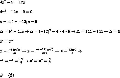 4 x^{2} +9=12x\\\\ 4 x^{2} -12x+9=0\\\\ a=4;b=-12;c=9\\\\ \Delta=b^2-4ac\to \Delta=(-12)^2-4*4*9\to \Delta=144-144\to \Delta=0\\\\ x'=x''\\\\ x= \frac{-b\pm \sqrt{\Delta} }{2a} \to x= \frac{-(-12)\pm \sqrt{0} }{2*4} \to x= \frac{12\pm 0 }{8} \to \\\\ x'=x''= \frac{12 }{8} \to x'=x''= \frac{3 }{2} \\\\\\ S=(\frac{3 }{2} )