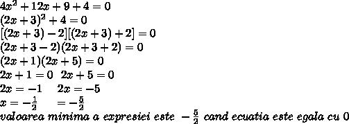 4 x^2+12x+9+4=0\\(2x+3)^2+4=0\\\ [(2x+3)-2]\*[(2x+3)+2]=0\\(2x+3-2)(2x+3+2)=0\\(2x+1)(2x+5)=0\\2x+1=0  \  \  2x+5=0\\2x=-1 \  \  \ \ 2x=-5\\x=- \frac{1}{2} \   \    \ \  \x=- \frac{5}{2} \\valoarea\ minima\ a \ expresiei \ este \ - \frac{5}{2}   \atunci \ cand \ ecuatia \ este \ egala \ cu \ 0
