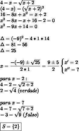 4-x= \sqrt{x+2}\\(4-x)=( \sqrt{x+2})^2\\16-8x+x^2=x+2\\ x^{2} -8x-x+16-2=0\\ x^{2} -9x+14=0\\\\\Delta=(-9)^2-4*1*14\\\Delta=81-56\\\Delta=25\\\\x= \dfrac{-(-9)\pm \sqrt{25} }{2*1}= \dfrac{9\pm5}{2}\begin{cases}x'=2\\x''=7\end{cases}\\\\para~x=2:\\4-2= \sqrt{2+2}\\2= \sqrt{4}~(verdade)\\\\para~x=7\\4-7= \sqrt{7+2}\\-3= \sqrt{9}~(falso)\\\\\boxed{S=\{2\}}