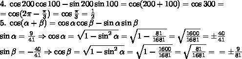 4.\;\cos200\cos100-\sin200\sin100=\cos(200+100)=\cos300=\\=\cos(2\pi-\frac\pi3)=\cos\frac\pi3=\frac12\\5.\;\cos(\alpha+\beta)=\cos\alpha\cos\beta-\sin\alpha\sin\beta\\\sin\alpha=\frac9{41}\Rightarrow\cos\alpha=\sqrt{1-\sin^2\alpha}=\sqrt{1-\frac{81}{1681}}=\sqrt{\frac{1600}{1681}}=\pm\frac{40}{41}\\\sin\beta=-\frac{40}{41}\Rightarrow\cos{\beta=\sqrt{1-\sin^2\alpha}=\sqrt{1-\frac{1600}{1681}}=\sqrt{\frac{81}{1681}}=\\=\pm\frac{9}{81}