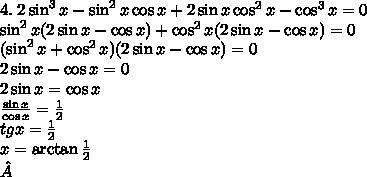 4.\;2\sin^3x-\sin^2x\cos x+2\sin x\cos^2x-\cos^3x=0\\ \sin^2x(2\sin x-\cos x)+\cos^2x(2\sin x-\cos x)=0\\ (\sin^2x+\cos^2x)(2\sin x-\cos x)=0\\ 2\sin x-\cos x=0\\ 2\sin x=\cos x\\ \frac{\sin x}{\cos x}=\frac12\\ tgx=\frac12\\ x=\arctan\frac12\\