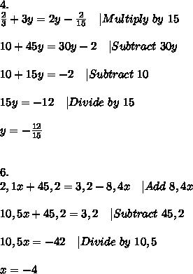 4.\\frac{2}{3}+3y=2y-\frac{2}{15}\ \ \ |Multiply\ by\ 15\\10+45y=30y-2\ \ \ |Subtract\ 30y\\10+15y=-2\ \ \ |Subtract\ 10\\15y=-12\ \ \ |Divide\ by\ 15\\y=-\frac{12}{15}\\\6.\2,1x+45,2=3,2-8,4x\ \ \ |Add\ 8,4x\\10,5x+45,2=3,2\ \ \ |Subtract\ 45,2\\10,5x=-42\ \ \ |Divide\ by\ 10,5\\x=-4