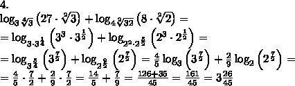 4.\\\;\log_{3\sqrt[4]3}\left(27\cdot\sqrt[2]3\right)+\log_{4\sqrt[2]{32}}\left(8\cdot\sqrt[2]2\right)=\\ =\log_{3\cdot3^{\frac14}}\left(3^3\cdot3^{\frac12}\right)+\log_{2^2\cdot2^{\frac52}}\left(2^3\cdot2^{\frac12}\right)=\\ =\log_{3^{\frac54}}\left(3^{\frac72}\right)+\log_{2^\frac92}\left(2^{\frac72}\right)=\frac45\log_3\left(3^{\frac72}\right)+\frac29\log_2\left(2^{\frac72}\right)=\\ =\frac45\cdot\frac72+\frac29\cdot\frac72=\frac{14}5+\frac79=\frac{126+35}{45}=\frac{161}{45}=3\frac{26}{45}