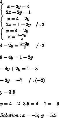 4.\\\left\{\begin{array}{ccc}x+2y=4\\2x+2y=1\end{array}\right\\\left\{\begin{array}{ccc}x=4-2y\\2x=1-2y&/:2\end{array}\right\\\left\{\begin{array}{ccc}x=4-2y\\x=\frac{1-2y}{2}\end{array}\right\\\\4-2y=\frac{1-2y}{2}\ \ \ \ /\cdot2\\\\8-4y=1-2y\\\\-4y+2y=1-8\\\\-2y=-7\ \ \ \ /:(-2)\\\\y=3.5\\\\x=4-2\cdot3.5=4-7=-3\\\\Solution:x=-3;\ y=3.5