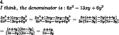 4.\\I\ think,\ the\ denominator\ is:6x^2-13xy+6y^2\\\\\frac{3x^2+10xy-8y^2}{6x^2-13xy+6y^2}=\frac{3x^2+12xy-2xy-8y^2}{6x^2-9xy-4xy+6y^2}=\frac{3x(x+4y)-2y(x+4y)}{3x(2x-3y)-2y(2x-3y)}\\\\=\frac{(x+4y)(3x-2y)}{(2x-3y)(3x-2y)}=\frac{x+4y}{2x-3y}