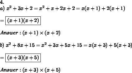 4.\\a)\ x^2+3x+2=x^2+x+2x+2=x(x+1)+2(x+1)\\\\=\boxed{(x+1)(x+2)}\\\\Answer:(x+1)\times(x+2)\\\\b)\ x^2+8x+15=x^2+3x+5x+15=x(x+3)+5(x+3)\\\\=\boxed{(x+3)(x+5)}\\\\Answer:(x+3)\times(x+5)