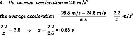 4.\ \ \ the\ average\ acceleration=2.6\ m/s^2 \\\\the\ average\ acceleration=\frac{\big{26.8\ m/s-24.6\ m/s}}{\big{x\ s}} =\frac{\big{2.2}}{\big{x}} \ m/s^2\\\\\frac{\big{2.2}}{\big{x}}=2.6\ \ \ \Rightarrow\ \ \ x=\frac{\big{2.2}}{\big{2.6}}\approx 0.85\ s