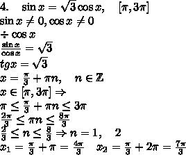 4.\quad \sin x=\sqrt3\cos x,\quad[\pi,3\pi]\\\sin x\neq0,\cos x\neq0\\\div\cos x\\\frac{\sin x}{\cos x}=\sqrt3\\tgx=\sqrt3\\x=\frac{\pi}3+\pi n,\quad n\in\mathbb{Z}\\x\in[\pi,3\pi]\Rightarrow\\\pi\leq\frac{\pi}3+\pi n\leq3\pi\\\frac{2\pi}3\leq\pi n\leq\frac{8\pi}3\\\frac23\leq n\leq\frac83\Rightarrow n=1,\quad2\\ x_1=\frac{\pi}3+\pi=\frac{4\pi}3\quad x_2=\frac{\pi}3+2\pi=\frac{7\pi}3