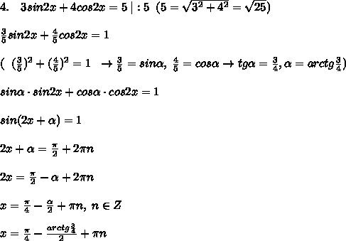 4.\quad 3sin2x+4cos2x=5\; |:5\; \; (5=\sqrt{3^2+4^2}=\sqrt{25})\\\\\frac{3}{5}sin2x+\frac{4}{5}cos2x=1\\\\(\; \; (\frac{3}{5})^2+(\frac{4}{5})^2=1\; \; \to \frac{3}{5}=sin \alpha ,\; \frac{4}{5}=cos \alpha \to tg \alpha =\frac{3}{4},\alpha =arctg\frac{3}{4})\\\\sin \alpha \cdot sin2x+cos \alpha \cdot cos2x=1\\\\sin( 2x+ \alpha )=1\\\\2x+ \alpha =\frac{\pi}{2}+2\pi n\\\\2x=\frac{\pi}{2}- \alpha +2\pi n\\\\x=\frac{\pi}{4}-\frac{ \alpha }{2}+\pi n,\; n\in Z\\\\x=\frac{\pi}{4}-\frac{arctg\frac{3}{4}}{2}+\pi n