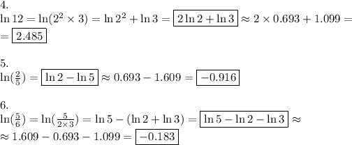 4. \\\ln 12=\ln (2^2 \times 3)=\ln 2^2 + \ln 3=\boxed{2 \ln 2+ \ln 3} \approx 2 \times 0.693+ 1.099= \\ =\boxed{2.485} \\ \\5. \\\ln (\frac{2}{5})=\boxed{\ln 2 - \ln 5} \approx 0.693-1.609=\boxed{-0.916} \\ \\6. \\\ln (\frac{5}{6})=\ln (\frac{5}{2 \times 3})=\ln 5-(\ln 2+ \ln 3)=\boxed{\ln 5 - \ln 2 - \ln 3} \approx \\\approx1.609-0.693-1.099=\boxed{-0.183}