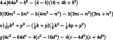 4.a) 64a^3-b^3=(4-b)(16+4b+b^2)\\ \\ b) 20m^2-5n^4=5(4m^2-n^4)=5(2m-n^2)(2m+n^2)\\ \\ v) \frac{1}{27}k^3+p^3=(\frac{1}{3}k+p)(\frac{1}{9}k^2-\frac{1}{3}kp+p^2)\\ \\ g) 4c^2-64d^4=4(c^2-16d^4)=4(c-4d^2)(c+4d^2)